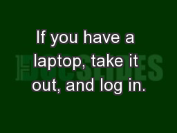 If you have a laptop, take it out, and log in.