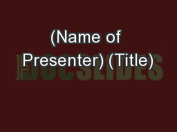 (Name of Presenter) (Title) PowerPoint PPT Presentation