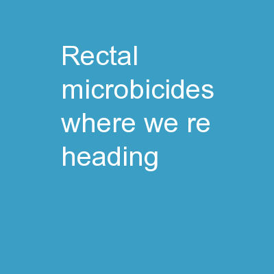 Rectal Microbicides: Where We�re Heading