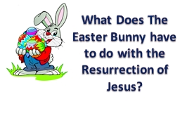 What Does The Easter Bunny have to do with the Resurrection of Jesus?