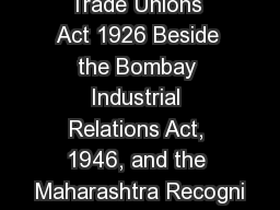 Trade Unions Act 1926 Beside the Bombay Industrial Relations Act, 1946, and the Maharashtra Recogni