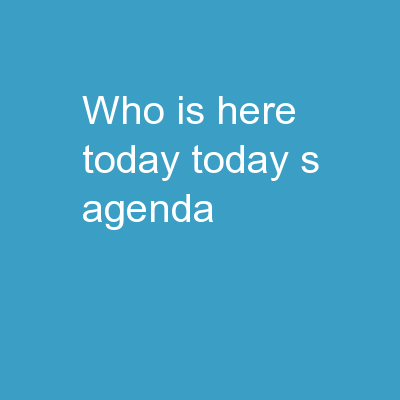 Who is here today? Today's Agenda: PowerPoint Presentation, PPT - DocSlides
