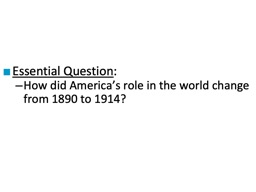 Essential Question : How did America�s role in the world change from 1890 to 1914?