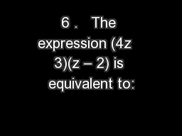 6 .   The expression (4z   3)(z � 2) is equivalent to:
