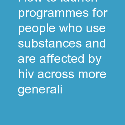 HOW TO LAUNCH PROGRAMMES FOR PEOPLE WHO USE SUBSTANCES AND ARE AFFECTED BY HIV ACROSS MORE GENERALI