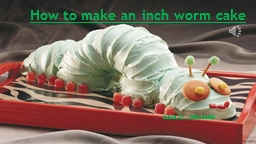 How to make an inch worm cake