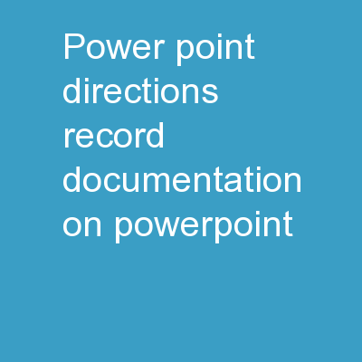 Power Point Directions Record documentation on PowerPoint.
