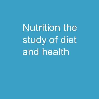 Nutrition The study of diet and health