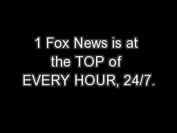 1 Fox News is at the TOP of EVERY HOUR, 24/7.
