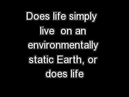 Does life simply  live  on an environmentally static Earth, or does life