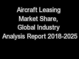 Aircraft Leasing Market Share, Global Industry Analysis Report 2018-2025 PowerPoint Presentation, PPT - DocSlides
