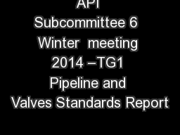 API Subcommittee 6  Winter  meeting 2014 �TG1 Pipeline and Valves Standards Report