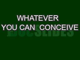 WHATEVER  YOU CAN  CONCEIVE