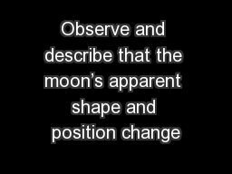 Observe and describe that the moon's apparent shape and position change
