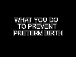 WHAT YOU DO  TO PREVENT PRETERM BIRTH PowerPoint PPT Presentation