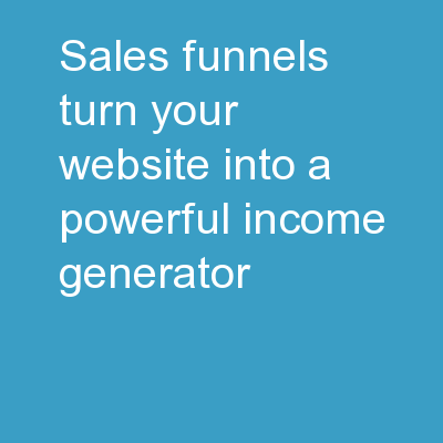 Sales Funnels Turn Your Website Into a Powerful Income Generator!