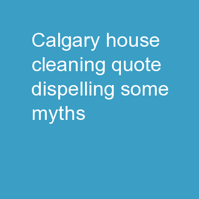 Calgary House Cleaning Quote | Dispelling Some Myths