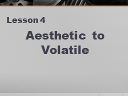 Lesson 4 Aesthetic to Volatile AESTHETIC Noun or adjective relating or pertaining to art or beauty