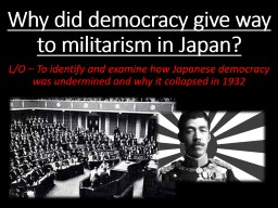 Why did democracy give way to militarism in Japan? L/O – To identify and examine how Japanese democracy was undermined and why it collapsed in 1932