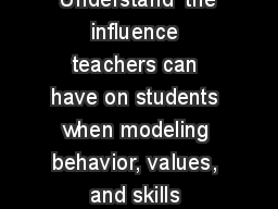 Understand  the influence teachers can have on students when modeling behavior, values, and skills