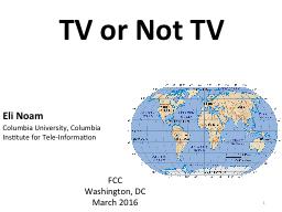 TV or Not TV Eli Noam Columbia University, Columbia Institute for Tele-Information