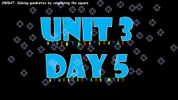 Unit 3 Day 5   SWBAT: Solving quadratics by completing the square
