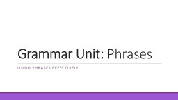Grammar Unit:  Phrases  Using phrases effectively
