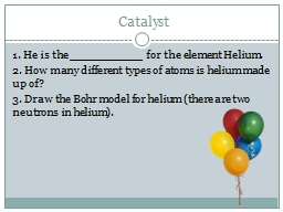 Catalyst 1. He is the ___________ for the element Helium.