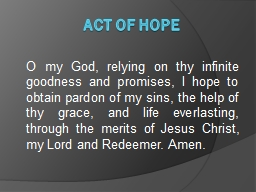 Act of Hope O my God, relying on thy infinite goodness and promises, I hope to obtain pardon of my