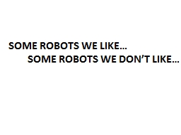 SOME ROBOTS WE DON'T LIKE…