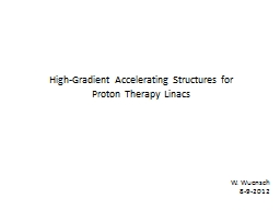 W. Wuensch 8-9-2012 High-Gradient Accelerating Structures for Proton Therapy Linacs