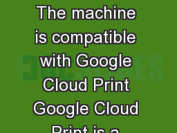 How to Use Google Cloud Print How to Use Google Cloud Print The machine is compatible with Google Cloud Print Google Cloud Print is a service provided by Google Inc