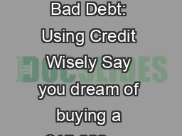 Good Debt, Bad Debt: Using Credit Wisely Say you dream of buying a $15,000 car