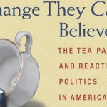 "Cover of ""Change They Can't Believe In: The Tea Party and Reactionary Politcs in America"""
