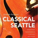 """Classical Seattle: Maestros, Impresarios, Virtuosi, and Other Music Makers,"" by Melinda Bargreen, published by University of Washington Press."