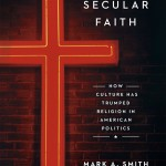 "Mark A. Smith's ""Secular Faith: How Culture Has Trumped Religion in American Politics"" was published in September by University of Chicago Press."