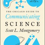 "The second edition of ""The Chicago Guide to Communicating Science"" by Scott L. Montgomery, published in February 2017 by University of Chicago Press Books."