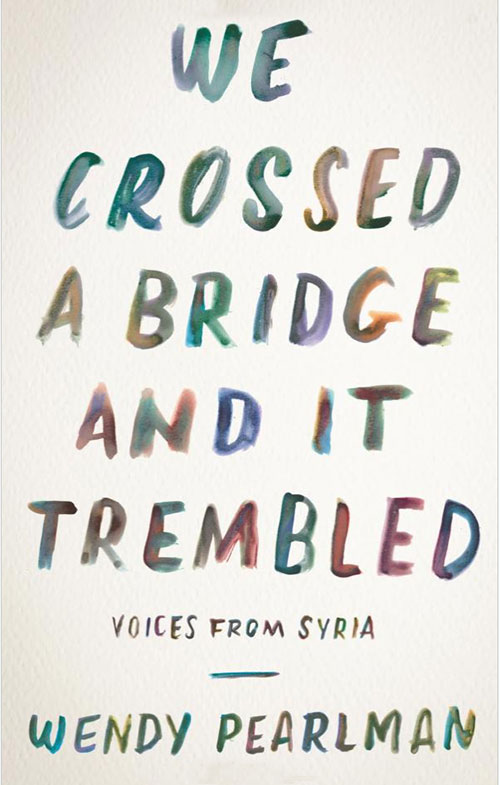 """Pearlman, Wendy. """"We Crossed a Bridge and it Trembled: Voices From Syria."""""""