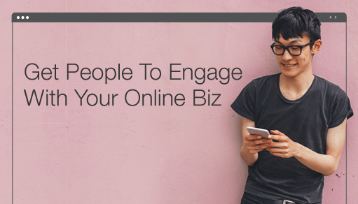 How to Get People To Engage With Your Online Business