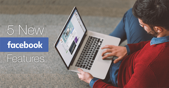 5 New Facebook Features That You Need to Try