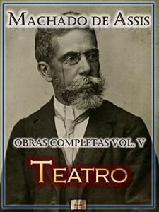 Baixar Teatro de Machado de Assis – Obras Completas  [Ilustrado, Notas, Biografia com Análises e Críticas] – Vol. V: Teatro (Obras Completas de Machado de Assis Livro 5) pdf, epub, eBook
