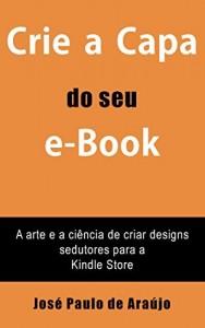 Baixar Crie a Capa do seu e-Book: A arte e a ciência de criar designs sedutores para a Kindle Store pdf, epub, ebook