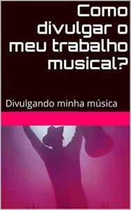 Baixar Como divulgar o meu trabalho musical?: Divulgando minha música pdf, epub, ebook