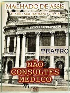 Baixar Não Consultes Médico [Ilustrado, Índice Ativo, Notas, Com Biografia, Críticas e Análises] – Teatro Machadiano Vol. IX: Teatro pdf, epub, eBook