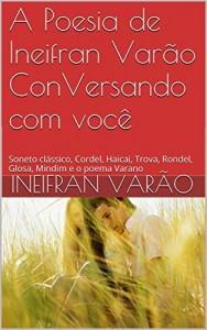 Baixar A Poesia de Ineifran Varão ConVersando com você: Soneto clássico, Cordel, Haicai, Trova, Rondel, Glosa, Mindim e o poema Varano pdf, epub, eBook