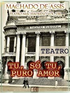 Baixar Tu, Só Tu, Puro Amor [Ilustrado, Índice Ativo, Notas, Com Biografia, Críticas e Análises] – Teatro Machadiano Vol. VIII: Teatro pdf, epub, eBook