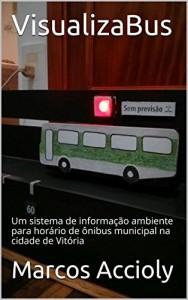 Baixar VisualizaBus: Um sistema de informação ambiente para horário de ônibus municipal na cidade de Vitória pdf, epub, ebook