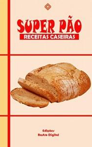 Baixar Super Pão: Receitas Caseiras pdf, epub, eBook