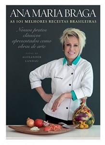 Baixar As 101 melhores receitas brasileiras: Nossos pratos clássicos apresentados como obras de arte pdf, epub, eBook
