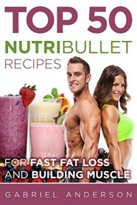 Baixar The Top 50 NutriBullet Recipes For Fast Fat Loss and Building Muscle: Get the most from your NutriBullet and Lose Fat Fast while Building even more Muscle pdf, epub, eBook
